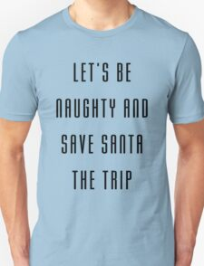 Let's be naughty and save Santa the trip T-Shirt