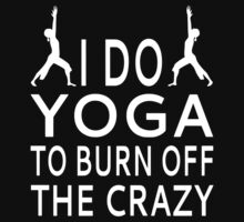 I Do Yoga To Burn Off The Crazy by coolfuntees