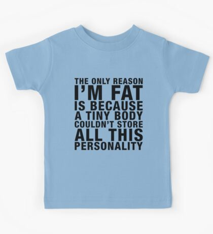 THE ONLY REASON I'M FAT... (black type) Kids Tee