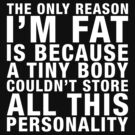 THE ONLY REASON I'M FAT... (white type) by freakysteve