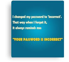 """I changed my password to 'incorrect'. That way when I forget it, it always reminds me: """"YOUR PASSWORD IS INCORRECT"""" Canvas Print"""