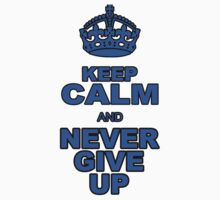 KEEP CALM AND NEVER GIVE UP by chasemarsh