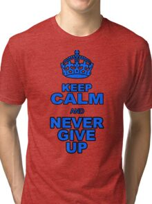 KEEP CALM AND NEVER GIVE UP Tri-blend T-Shirt