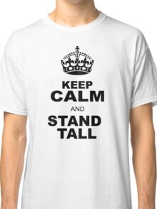 KEEP CALM AND STAND TALL Classic T-Shirt