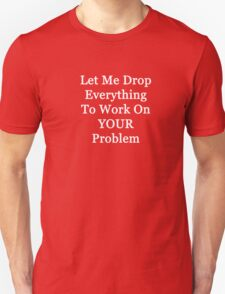 Let Me Drop Everything to work on Your Problem Unisex T-Shirt