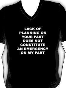 Lack of Plannning on Your Part does not Constitute an Emergency on My Part T-Shirt