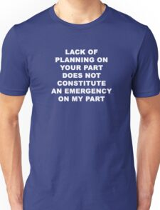 Lack of Plannning on Your Part does not Constitute an Emergency on My Part Unisex T-Shirt