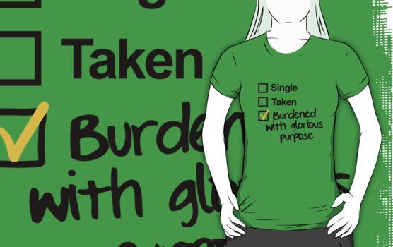 Single, Taken, Burdened with Glorious Purpose by Raven Montoya