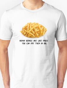Human beings are like fries. T-Shirt