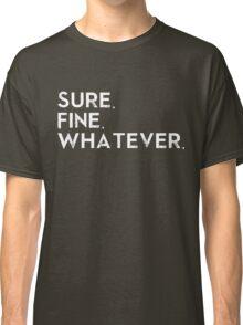 Sure. Fine. Whatever. Classic T-Shirt