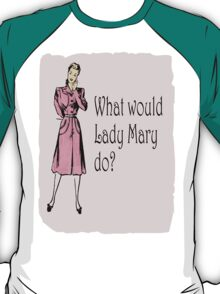 What Would Lady Mary Do?  T-Shirt