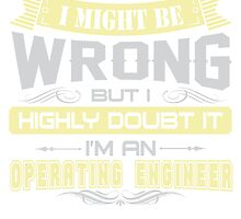 I MIGHT BE WRONG I AM AN OPERATING ENGINEER T SHIRT by cuteshirts