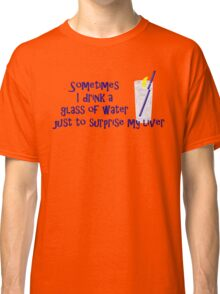 Sometimes I drink a glass of water just to surprise my liver Classic T-Shirt