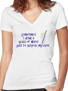 Sometimes I drink a glass of water just to surprise my liver Women's Fitted V-Neck T-Shirt