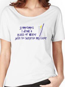 Sometimes I drink a glass of water just to surprise my liver Women's Relaxed Fit T-Shirt