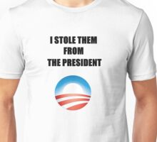 I stole them from the president. Unisex T-Shirt