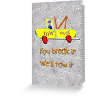 Tow Truck - You Break It We'll Tow It  Greeting Card