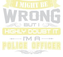 I MIGHT BE WRONG I AM A POLICE OFFICER T SHIRT by cuteshirts