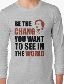 Be the Chang you want to see in the world Long Sleeve T-Shirt