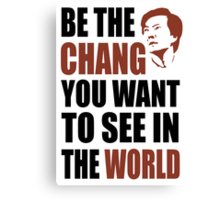 Be the Chang you want to see in the world Canvas Print