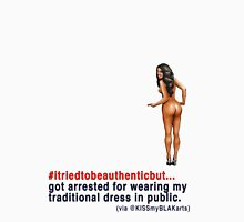 #itriedtobeauthenticbut...I got arrested for wearing my traditional dress in public. T-Shirt