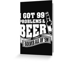 I got 99 problems & beer solves all of 'EM - T-shirts & Hoodies Greeting Card