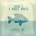 There is a whole world inside me by BelleFlores