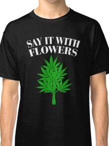 Cannabis - Say it with flowers Classic T-Shirt
