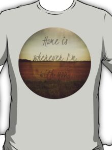 Home Is Wherever I'm With You T-Shirt