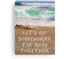 Let's Go Somewhere Far Away Together Canvas Print