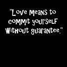 """""""Love means to commit yourself without guarantee."""" by Tia Knight"""