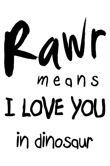 "RAWR - means ""I LOVE YOU"" in dinosaur by Cyndiee Ejanda"