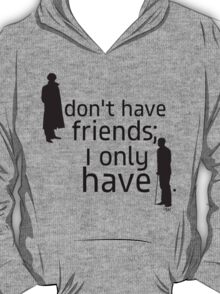 I don't have friends, I only have John. T-Shirt