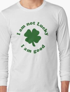 I am not lucky I am good Long Sleeve T-Shirt