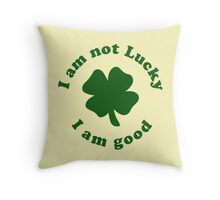 I am not lucky I am good Throw Pillow