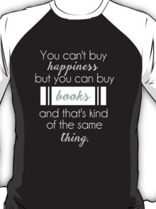 You can't buy happiness but you can buy books and that's kind of the same thing. T-Shirt