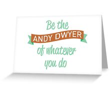 Be the Andy Dwyer of Whatever You Do Greeting Card