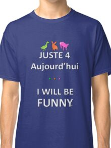 Juste4Aujourd'hui ... I will be Funny Classic T-Shirt