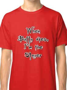 When Buffy dies, I'm the Slayer Classic T-Shirt