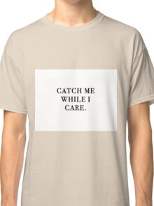 Catch Me While I Care Classic T-Shirt