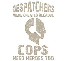 Despatchers Were Created Because Cops Need Heroes Too - Tshirts & Accessories Photographic Print