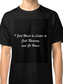 I Just Want to Listen to Josh Ramsay and Go Home Classic T-Shirt