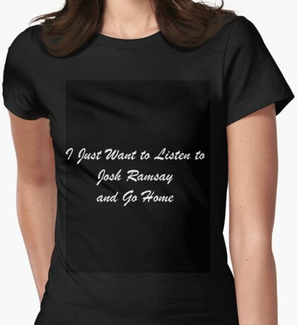 I Just Want to Listen to Josh Ramsay and Go Home Womens Fitted T-Shirt