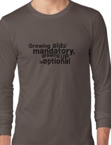 growing old is mandatory, growing up is optional Long Sleeve T-Shirt