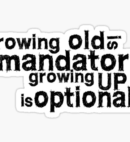 growing old is mandatory, growing up is optional Sticker