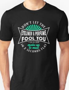 Don't Let The Eyeliner & Perfume Fool You I Can Go From Make Up To Mad In 2 Seconds Flat T-Shirt