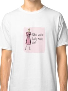 What Would Lady Mary Do? Small image Classic T-Shirt