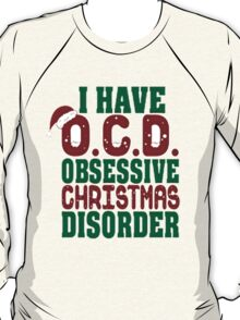 I HAVE O.C.D , OBSESSIVE CHRISTMAS DISORDER T-Shirt