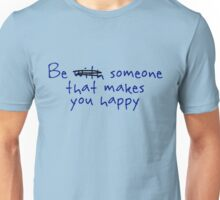 Be someone that makes you happy. Unisex T-Shirt
