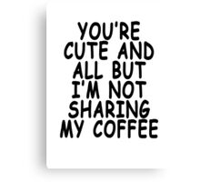 YOU'RE CUTE AND ALL BUT I'M NOT SHARING MY COFFEE Canvas Print